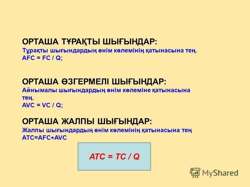 ОРТАША ТҰРАҚТЫ ШЫҒЫНДАР: Тұрақты шығындардың өнім көлемінің қатынасына тең. AFC = FC / Q; ОРТАША ӨЗГЕРМЕЛІ ШЫҒЫНДАР: Айнымалы шығындардың өнім көлеміне қатынасына тең. AVC = VC / Q; ОРТАША ЖАЛПЫ ШЫҒЫНДАР: Жалпы шығындардың өнім көлемінің қатынасына т