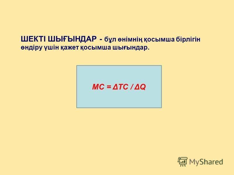 ШЕКТІ ШЫҒЫНДАР - бұл өнімнің қосымша бірлігін өндіру үшін қажет қосымша шығындар. MС = ΔTC / ΔQ