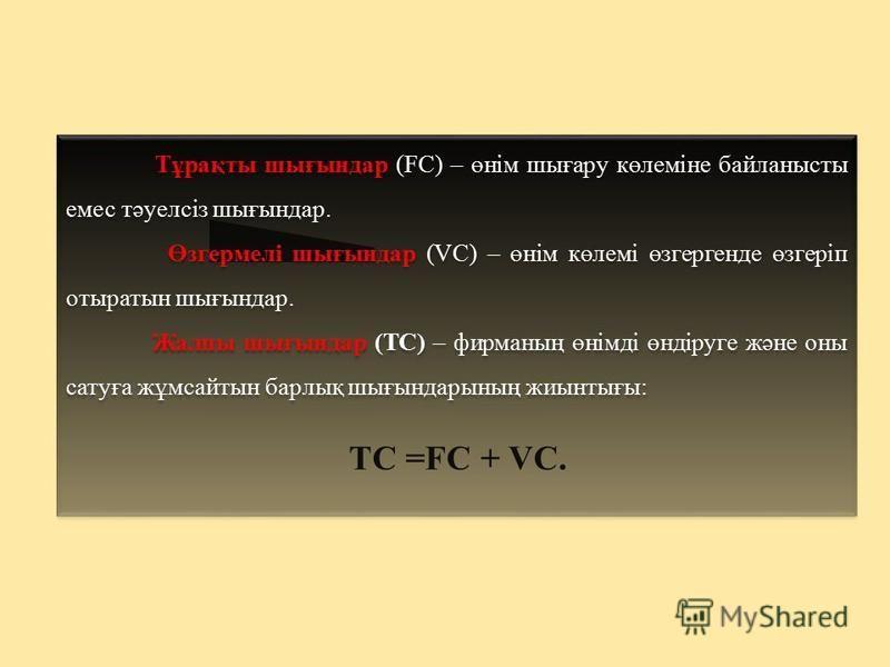 Тұрақты шығындар (FC) – өнім шығару көлеміне байланысты емес тәуелсіз шығындар. Өзгермелі шығындар (VC) – өнім көлемі өзгергенде өзгеріп отыратын шығындар. Жалпы шығындар (TC) – фирманың өнімді өндіруге және оны сатуға жұмсайтын барлық шығындарының ж