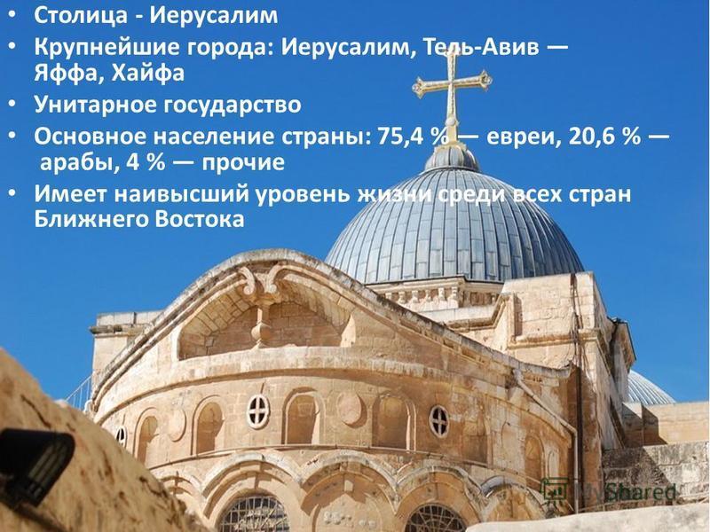 Столица - Иерусалим Крупнейшие города: Иерусалим, Тель-Авив Яффа, Хайфа Унитарное государство Основное население страны: 75,4 % евреи, 20,6 % арабы, 4 % прочие Имеет наивысший уровень жизни среди всех стран Ближнего Востока