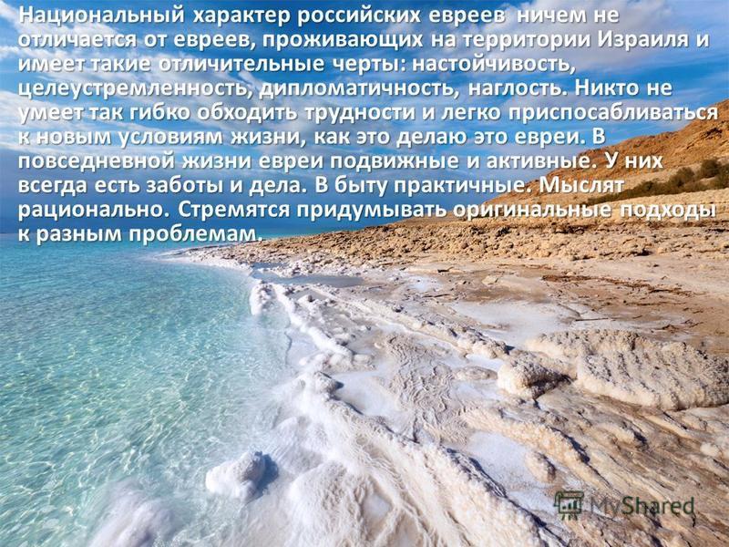 Национальный характер российских евреев ничем не отличается от евреев, проживающих на территории Израиля и имеет такие отличительные черты: настойчивость, целеустремленность, дипломатичность, наглость. Никто не умеет так гибко обходить трудности и ле