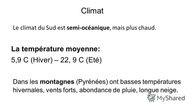 Climat Dans les montagnes (Pyrénées) ont basses températures hivernales, vents forts, abondance de pluie, longue neige. Le climat du Sud est semi-océanique, mais plus chaud. La température moyenne: 5,9 C (Hiver) – 22, 9 C (Eté)