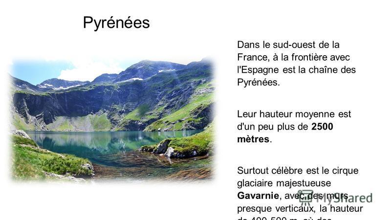 Pyrénées Dans le sud-ouest de la France, à la frontière avec l'Espagne est la chaîne des Pyrénées. Leur hauteur moyenne est d'un peu plus de 2500 mètres. Surtout célèbre est le cirque glaciaire majestueuse Gavarnie, avec des murs presque verticaux, l