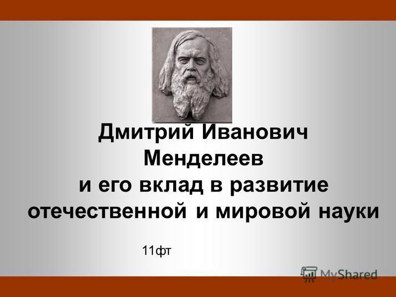 Дмитрий Иванович Менделеев и его вклад в развитие отечественной и мировой науки 11 вт