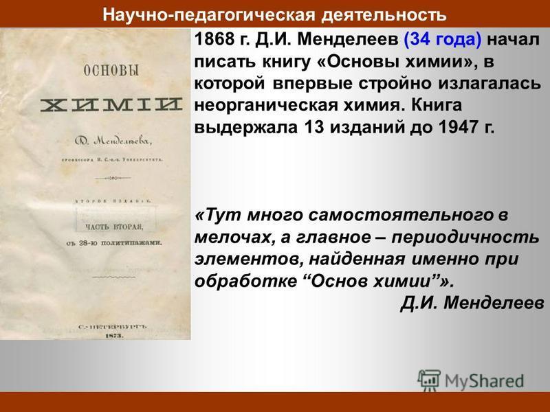 1868 г. Д.И. Менделеев (34 года) начал писать книгу «Основы химии», в которой впервые стройно излагалась неорганическая химия. Книга выдержала 13 изданий до 1947 г. «Тут много самостоятельного в мелочах, а главное – периодичность элементов, найденная