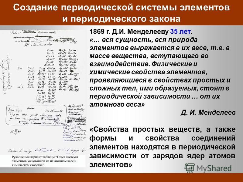 Создание периодической системы элементов и периодического закона 1869 г. Д.И. Менделееву 35 лет. «… вся сущность, вся природа элементов выражается в их весе, т.е. в массе вещества, вступающего во взаимодействие. Физические и химические свойства элеме