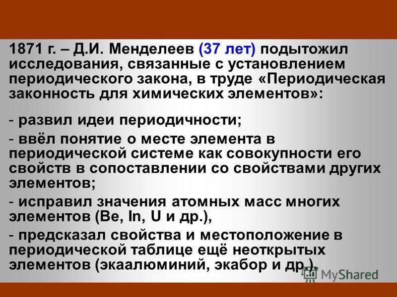 1871 г. – Д.И. Менделеев (37 лет) подытожил исследования, связанные с установлением периодического закона, в труде «Периодическая законность для химических элементов»: - развил идеи периодичности; - ввёл понятие о месте элемента в периодической систе