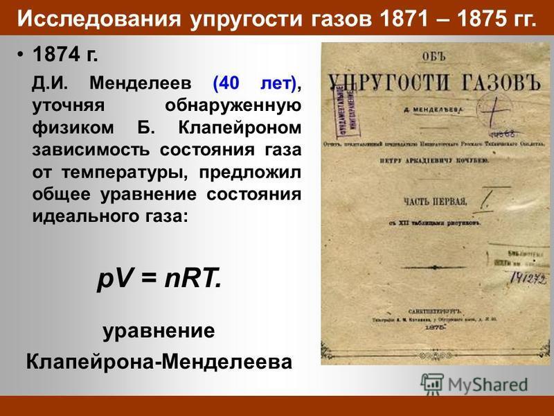 Исследования упругости газов 1871 – 1875 гг. 1874 г. Д.И. Менделеев (40 лет), уточняя обнаруженную физиком Б. Клапейроном зависимость состояния газа от температуры, предложил общее уравнение состояния идеального газа: pV = nRT. уравнение Клапейрона-М