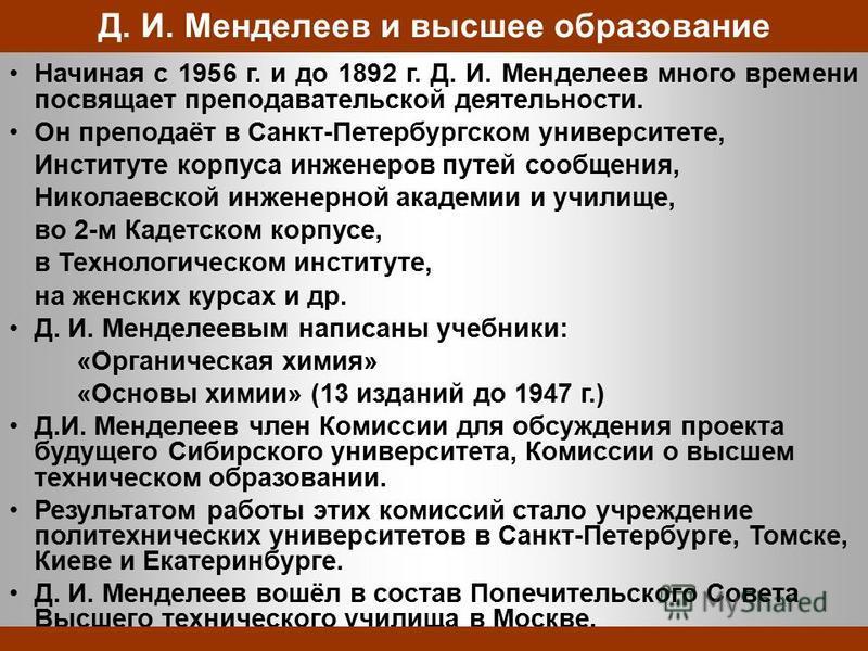 Начиная с 1956 г. и до 1892 г. Д. И. Менделеев много времени посвящает преподавательской деятельности. Он преподаёт в Санкт-Петербургском университете, Институте корпуса инженеров путей сообщения, Николаевской инженерной академии и училище, во 2-м Ка