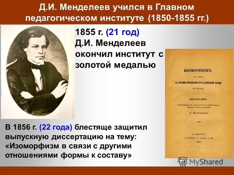 Д.И. Менделеев учился в Главном педагогическом институте (1850-1855 гг.) 1855 г. (21 год) Д.И. Менделеев окончил институт с золотой медалью В 1856 г. (22 года) блестяще защитил выпускную диссертацию на тему: «Изоморфизм в связи с другими отношениями