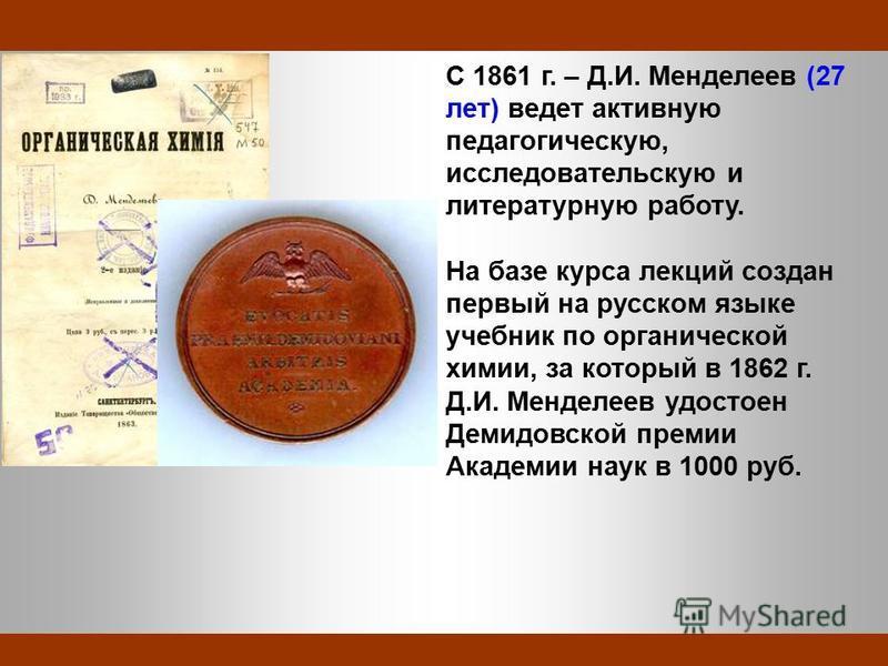 C 1861 г. – Д.И. Менделеев (27 лет) ведет активную педагогическую, исследовательскую и литературную работу. На базе курса лекций создан первый на русском языке учебник по органической химии, за который в 1862 г. Д.И. Менделеев удостоен Демидовской пр