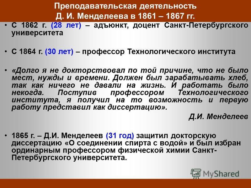 Преподавательская деятельность Д. И. Менделеева в 1861 – 1867 гг. С 1862 г. (28 лет) – адъюнкт, доцент Санкт-Петербургского университета С 1864 г. (30 лет) – профессор Технологического института «Долго я не докторствовал по той причине, что не было м