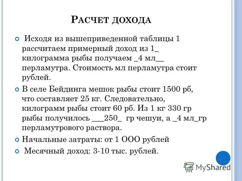 Р АСЧЕТ ДОХОДА Исходя из вышеприведенной таблицы 1 рассчитаем примерный доход из 1_ килограмма рыбы получаем _4 мл__ перламутра. Стоимость мл перламутра стоит рублей. В селе Бейдинга мешок рыбы стоит 1500 руб, что составляет 25 кг. Следовательно, кил