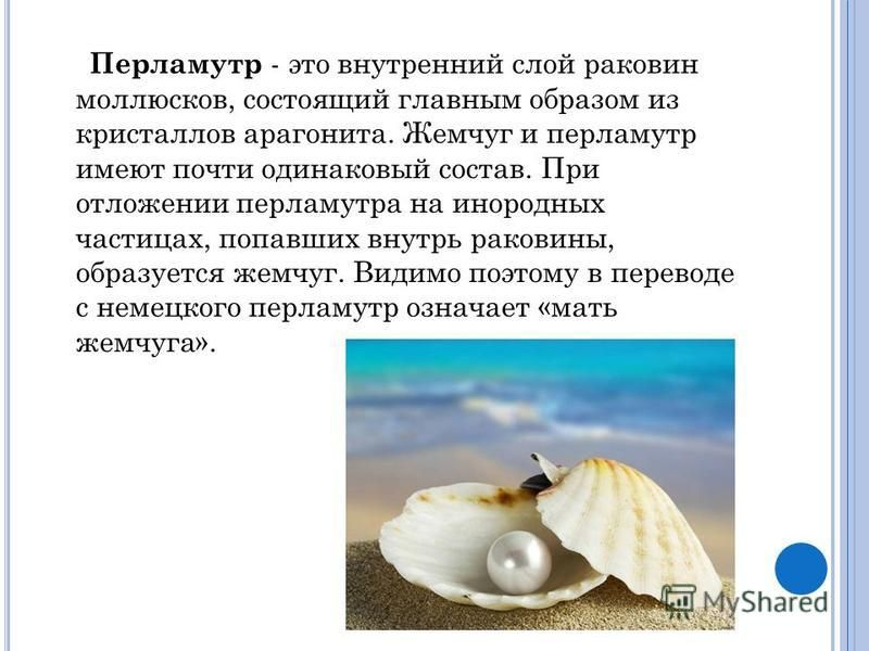 Перламутр - это внутренний слой раковин моллюсков, состоящий главным образом из кристаллов арагонита. Жемчуг и перламутр имеют почти одинаковый состав. При отложении перламутра на инородных частицах, попавших внутрь раковины, образуется жемчуг. Видим
