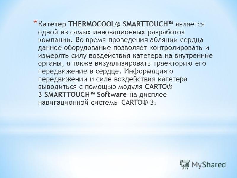 * Катетер THERMOCOOL® SMARTTOUCH является одной из самых инновационных разработок компании. Во время проведения абляции сердца данное оборудование позволяет контролировать и измерять силу воздействия катетера на внутренние органы, а также визуализиро