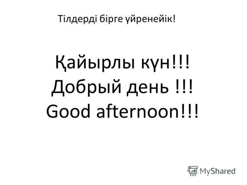 Қайырлы күн!!! Добрый день !!! Good afternoon!!! Тілдерді бірге үйренейік!