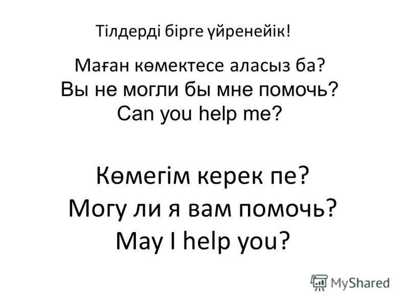 Маған көмектесе аласыз ба? Вы не могли бы мне помочь? Can you help me? Көмегім керек пе? Могу ли я вам помочь? May I help you? Тілдерді бірге үйренейік!