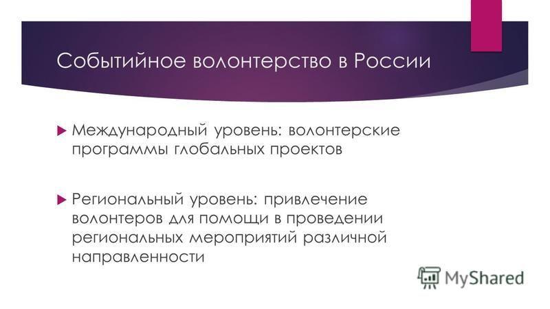 Событийное волонтерство в России Международный уровень: волонтерские программы глобальных проектов Региональный уровень: привлечение волонтеров для помощи в проведении региональных мероприятий различной направленности
