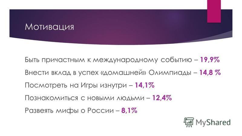 Мотивация Быть причастным к международному событию – 19,9% Внести вклад в успех «домашней» Олимпиады – 14,8 % Посмотреть на Игры изнутри – 14,1% Познакомиться с новыми людьми – 12,4% Развеять мифы о России – 8,1%