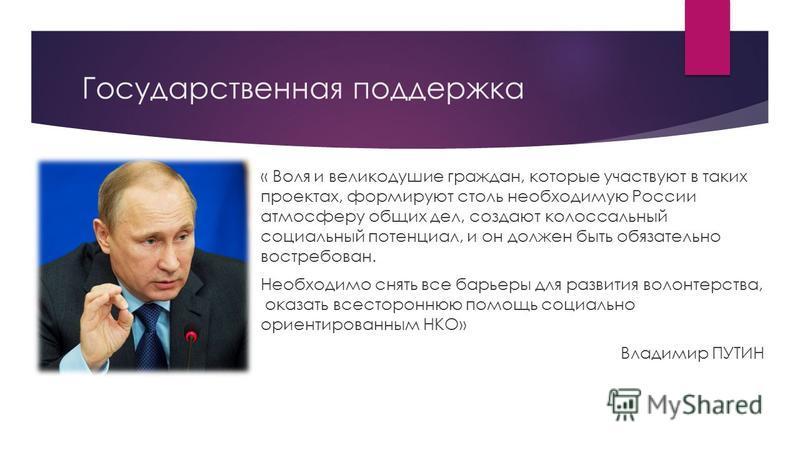 Государственная поддержка « Воля и великодушие граждан, которые участвуют в таких проектах, формируют столь необходимую России атмосферу общих дел, создают колоссальный социальный потенциал, и он должен быть обязательно востребован. Необходимо снять