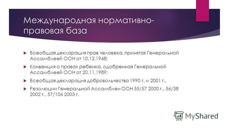 Международная нормативно- правовая база Всеобщая декларация прав человека, принятая Генеральной Ассамблеей ООН от 10.12.1948; Конвенция о правах ребенка, одобренная Генеральной Ассамблеей ООН от 20.11.1989; Всеобщая декларация добровольчества 1990 г.