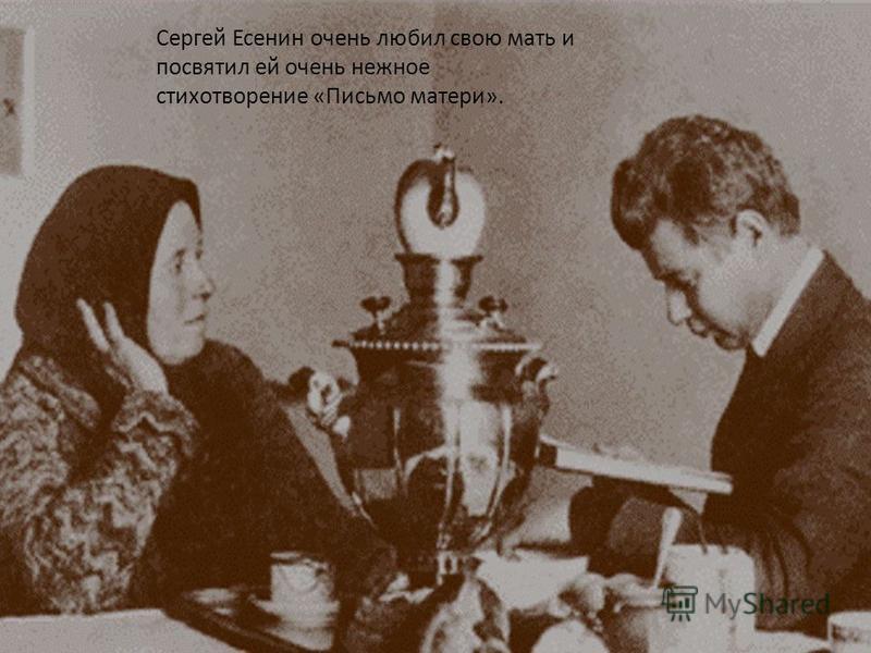 Сергей Есенин очень любил свою мать и посвятил ей очень нежное стихотворение «Письмо матери».