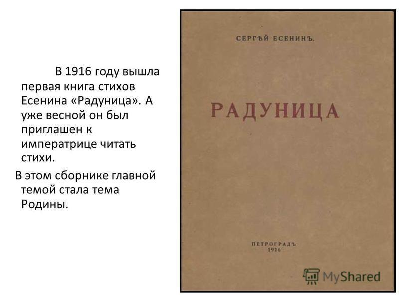 В 1916 году вышла первая книга стихов Есенина «Радуница». А уже весной он был приглашен к императрице читать стихи. В этом сборнике главной темой стала тема Родины.