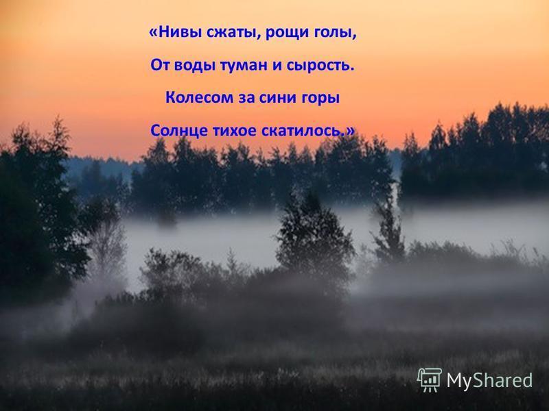 «Нивы сжаты, рощи голы, От воды туман и сырость. Колесом за сини горы Солнце тихое скатилось.»