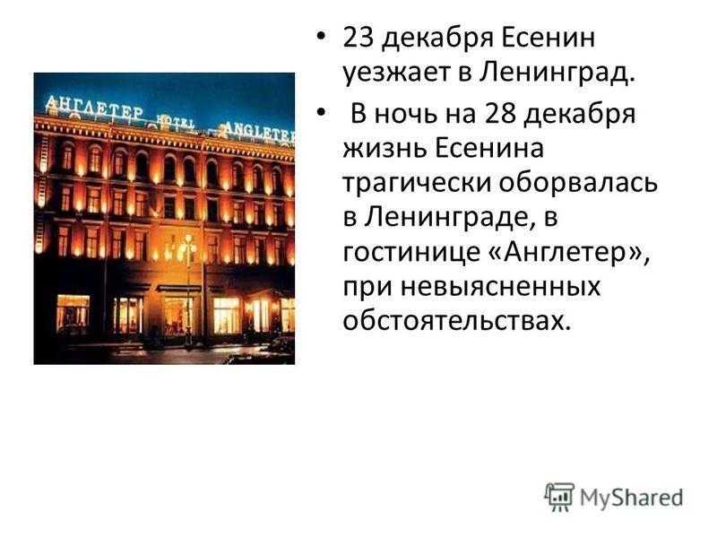 23 декабря Есенин уезжает в Ленинград. В ночь на 28 декабря жизнь Есенина трагически оборвалась в Ленинграде, в гостинице «Англетер», при невыясненных обстоятельствах.