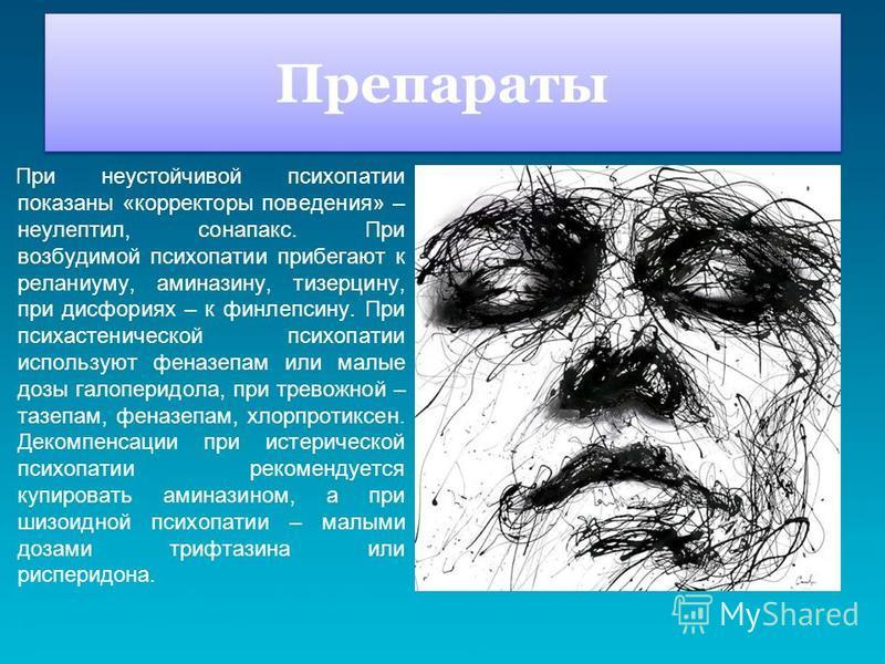 Препараты При неустойчивой психопатии показаны «корректоры поведения» – неулептил, сонапакс. При возбудимой психопатии прибегают к реланиуму, аминазину, тизерцину, при дисфориях – к финлепсину. При психастенической психопатии используют феназепам или