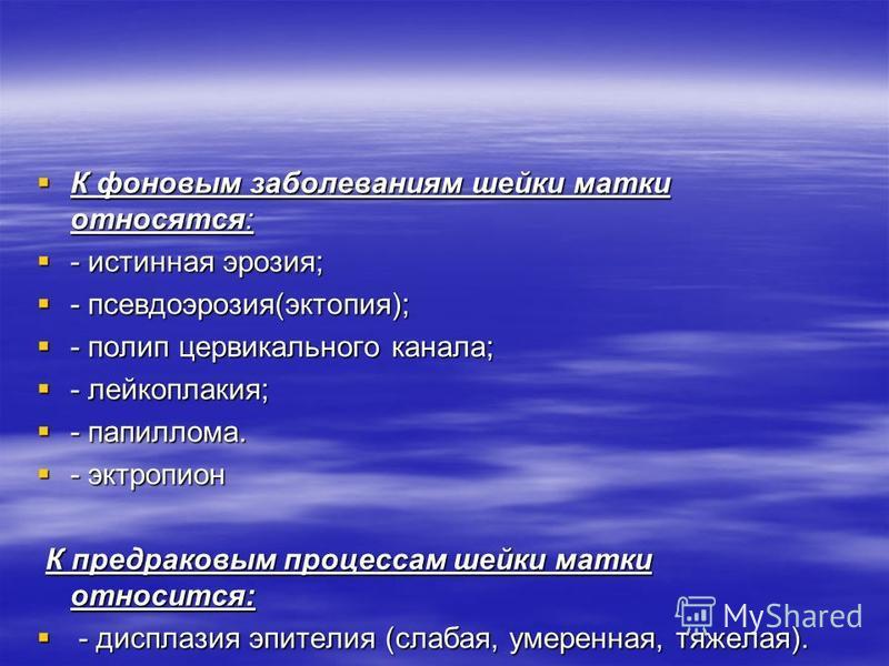 К фоновым заболеваниям шейки матки относятся: К фоновым заболеваниям шейки матки относятся: - истинная эрозия; - истинная эрозия; - псевдоэрозия(эктопия); - псевдоэрозия(эктопия); - полип цервикального канала; - полип цервикального канала; - лейкопла