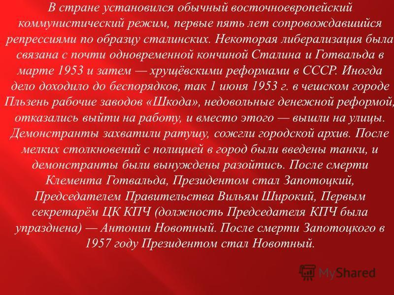 В стране установился обычный восточноевропейский коммунистический режим, первые пять лет сопровождавшийся репрессиями по образцу сталинских. Некоторая либерализация была связана с почти одновременной кончиной Сталина и Готвальда в марте 1953 и затем