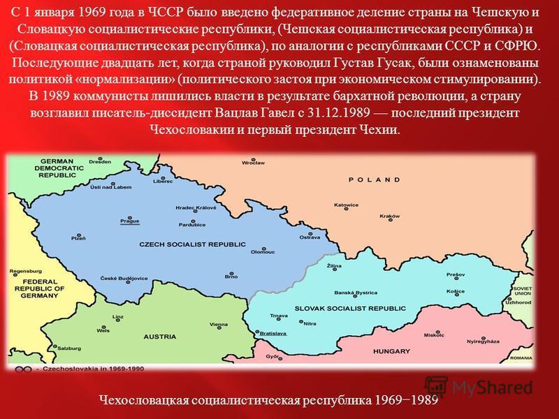С 1 января 1969 года в ЧССР было введено федеративное деление страны на Чешскую и Словацкую социалистические республики, ( Чешская социалистическая республика ) и ( Словацкая социалистическая республика ), по аналогии с республиками СССР и СФРЮ. Посл