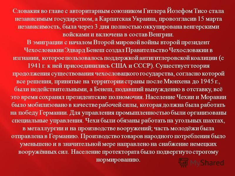 Словакия во главе с авторитарным союзником Гитлера Йозефом Тисо стала независимым государством, а Карпатская Украина, провозгласив 15 марта независимость, была через 3 дня полностью оккупирована венгерскими войсками и включена в состав Венгрии. В эми