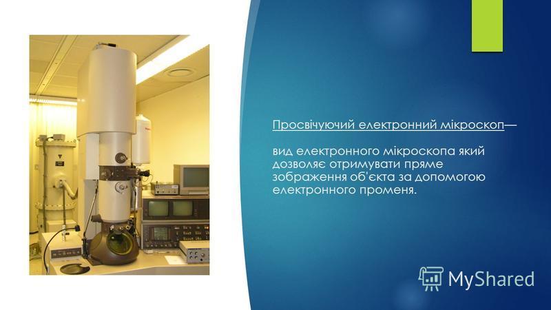 Просвічуючий електронний мікроскоп вид електронного мікроскопа який дозволяє отримувати пряме зображення об'єкта за допомогою електронного променя.