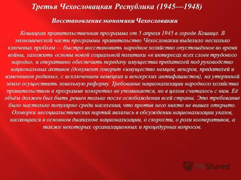 Третья Чехословацкая Республика (19451948) Восстановление экономики Чехословакии Кошицкая правительственная программа от 5 апреля 1945 в городе Кошице. В экономической части программы правительство Чехословакии выделило несколько ключевых проблем быс