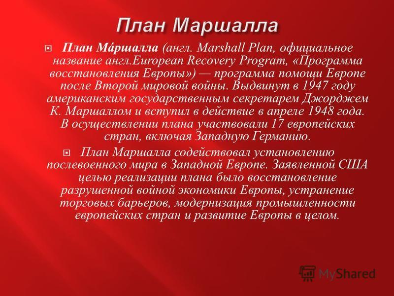 План М á ршалла ( англ. Marshall Plan, официальное название англ.European Recovery Program, « Программа восстановления Европы ») программа помощи Европе после Второй мировой войны. Выдвинут в 1947 году американским государственным секретарем Джорджем