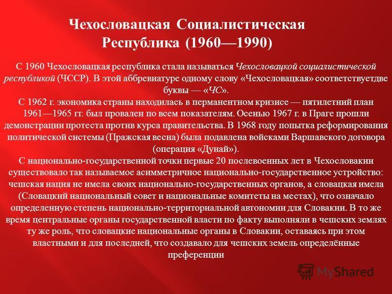 Чехословацкая Социалистическая Республика (19601990) С 1960 Чехословацкая республика стала называться Чехословацкой социалистической республикой ( ЧССР ). В этой аббревиатуре одному слову « Чехословацкая » соответствуетдве буквы « ЧС ». С 1962 г. эко