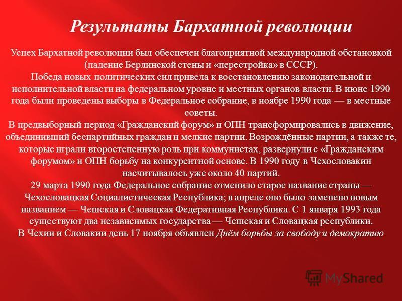 Результаты Бархатной революции Успех Бархатной революции был обеспечен благоприятной международной обстановкой ( падение Берлинской стены и « перестройка » в СССР ). Победа новых политических сил привела к восстановлению законодательной и исполнитель