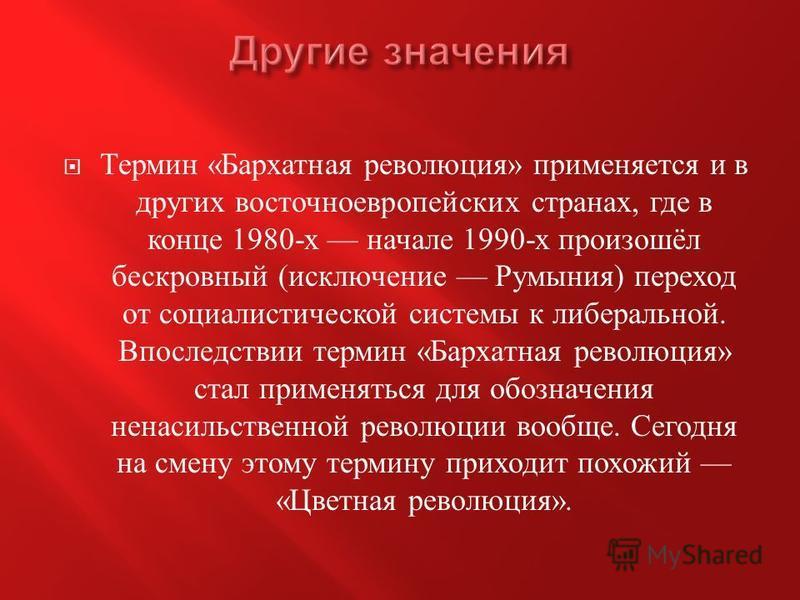 Термин « Бархатная революция » применяется и в других восточноевропейских странах, где в конце 1980- х начале 1990- х произошёл бескровный ( исключение Румыния ) переход от социалистической системы к либеральной. Впоследствии термин « Бархатная револ