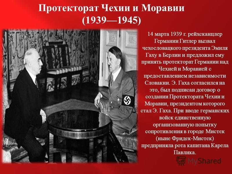 Протекторат Чехии и Моравии (19391945) 14 марта 1939 г. рейхсканцлер Германии Гитлер вызвал чехословацкого президента Эмиля Гаху в Берлин и предложил ему принять протекторат Германии над Чехией и Моравией с предоставлением независимости Словакии. Э.