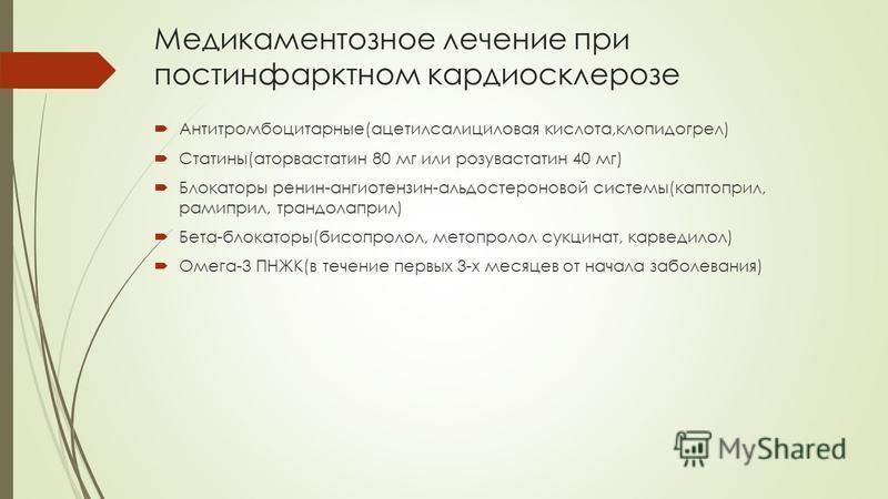 Медикаментозное лечение при постинфарктном кардиосклерозе Антитромбоцитарные(ацетилсалициловая кислота,клопидогрел) Статины(аторвастатин 80 мг или розувастатин 40 мг) Блокаторы ренин-ангиотензин-альдостероновой системы(каптоприл, рамиприл, трандолапр