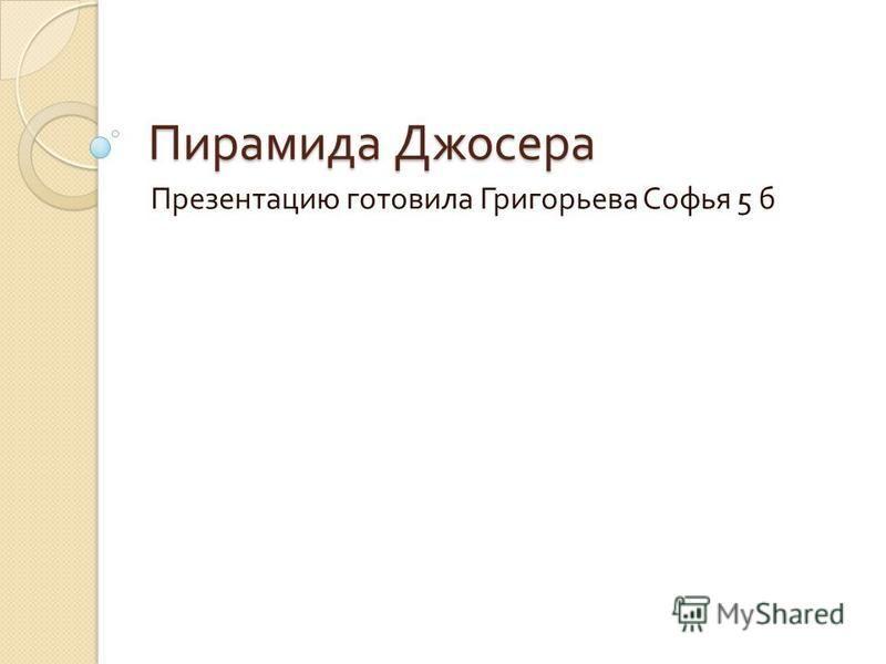 Пирамида Джосера Презентацию готовила Григорьева Софья 5 б