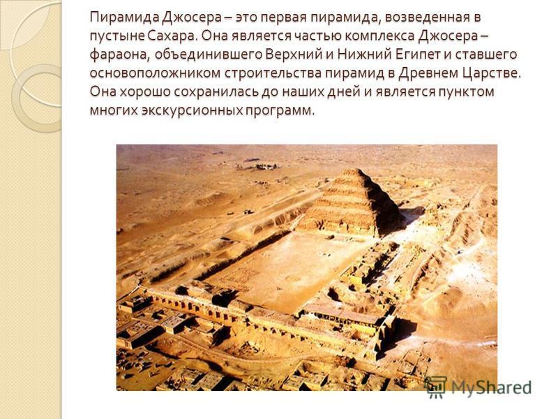 Пирамида Джосера – это первая пирамида, возведенная в пустыне Сахара. Она является частью комплекса Джосера – фараона, объединившего Верхний и Нижний Египет и ставшего основоположником строительства пирамид в Древнем Царстве. Она хорошо сохранилась д