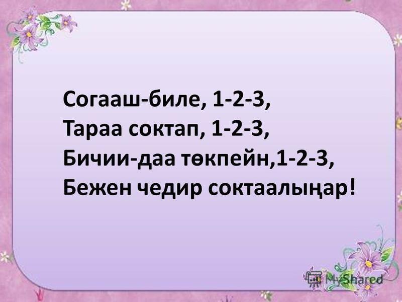 Согааш-биле, 1-2-3, Тараа соктап, 1-2-3, Бичии-да төкпейн,1-2-3, Бежен чедер соктаалыңар!