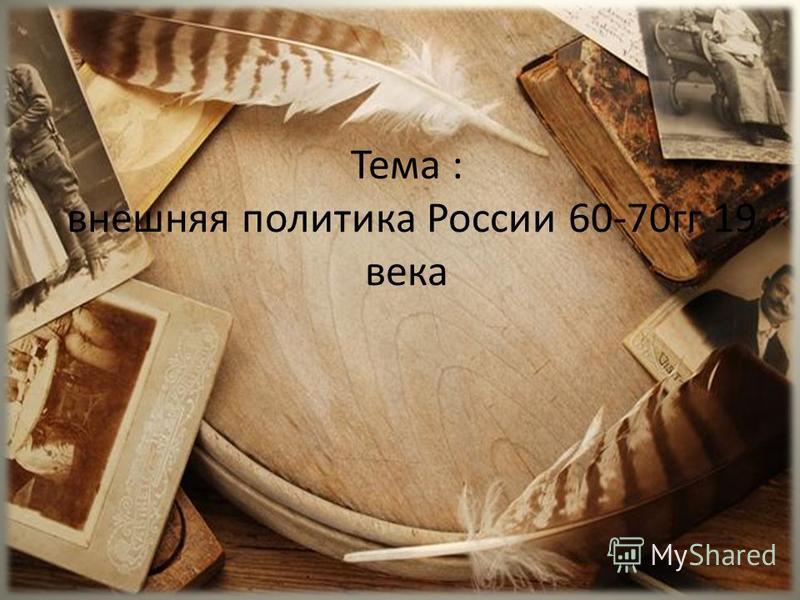 Тема : внешняя политика России 60-70 гг 19 века