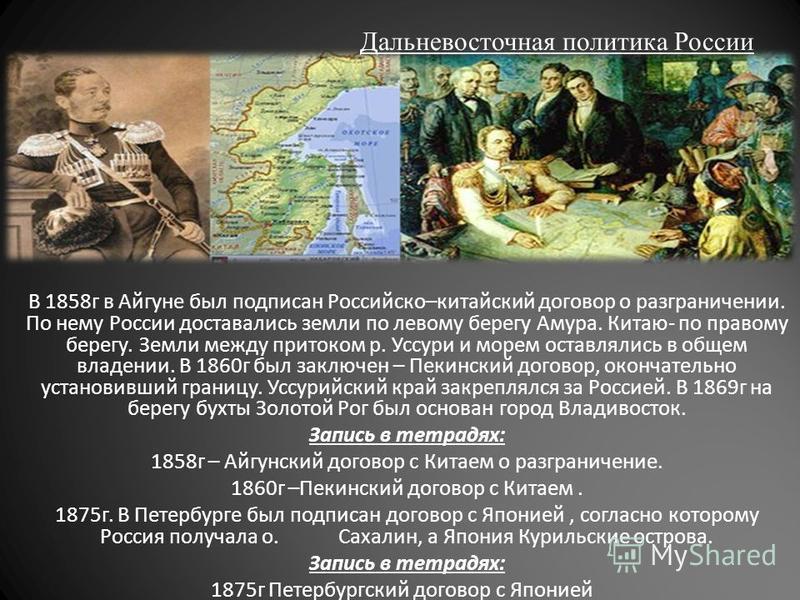 Дальневосточная политика России В 1858 г в Айгуне был подписан Российско–китайский договор о разграничении. По нему России доставались земли по левому берегу Амура. Китаю- по правому берегу. Земли между притоком р. Уссури и морем оставлялись в общем