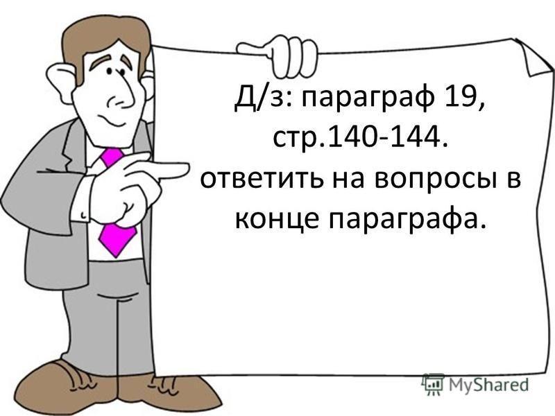 Д/з: параграф 19, стр.140-144. ответить на вопросы в конце параграфа.