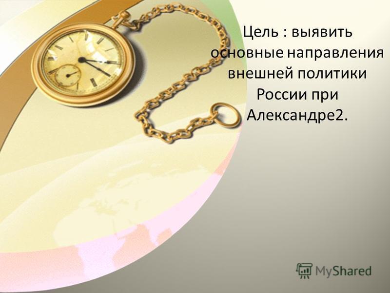 Цель : выявить основные направления внешней политики России при Александре 2.