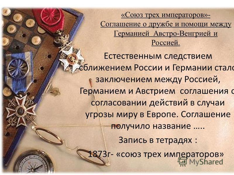 «Союз трех императоров»- Соглашение о дружбе и помощи между Германией Австро-Венгрией и Россией. Естественным следствием сближением России и Германии стало заключением между Россией, Германием и Австрием соглашения о согласовании действий в случаи уг